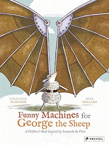 Funny Machines for George the Sheep : A Childrens Book Inspired by Leonardo Da Vinci