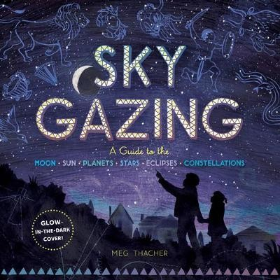 Sky Gazing: A Kid's Guide to the Moon, Sun, Planets, Stars, Eclipses and Constellations