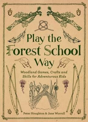 Play the Forest School Way : Woodland Games and Crafts for Adventurous Kids