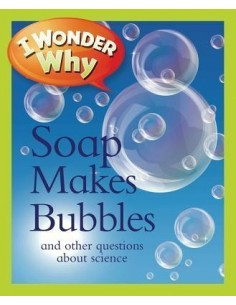I Wonder Why Soap Makes Bubbles : And Other Questions about Science