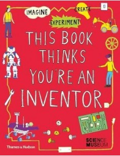 This Book Thinks You're an Inventor : Imagine * Experiment * Create
