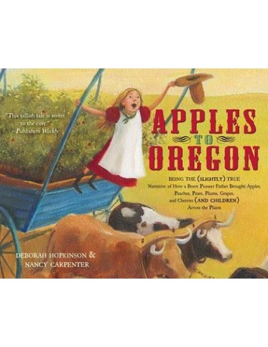 Apples to Oregon: Being the (Slightly) True Narrative of How a Brave Pioneer Father Brought Apples, Peaches, …